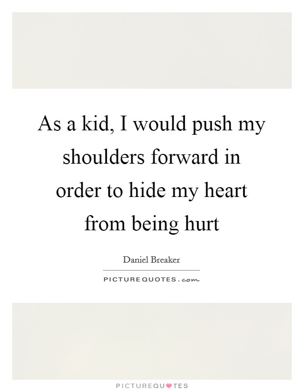As a kid, I would push my shoulders forward in order to hide my heart from being hurt Picture Quote #1