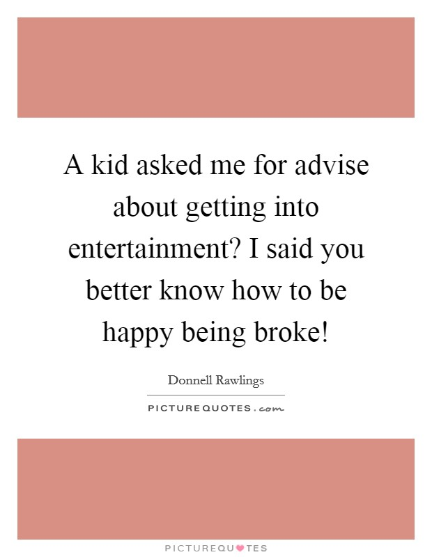 A kid asked me for advise about getting into entertainment? I said you better know how to be happy being broke! Picture Quote #1