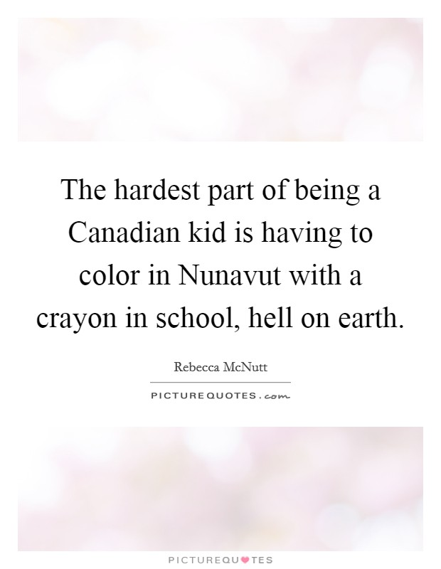 The hardest part of being a Canadian kid is having to color in Nunavut with a crayon in school, hell on earth. Picture Quote #1