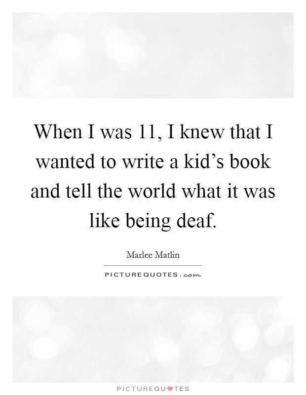 When I was 11, I knew that I wanted to write a kid's book and tell the world what it was like being deaf Picture Quote #1