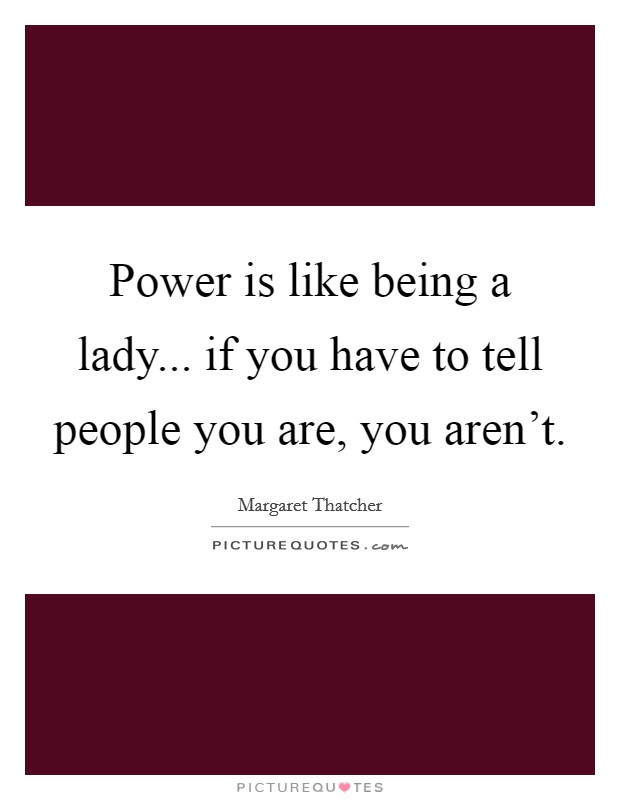 Power is like being a lady... if you have to tell people you are, you aren't Picture Quote #1