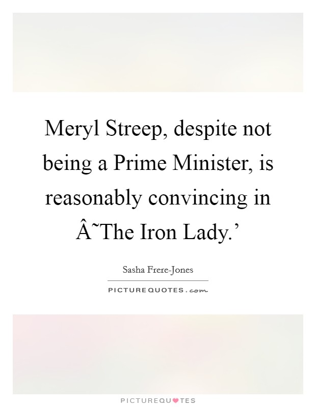 Meryl Streep, despite not being a Prime Minister, is reasonably convincing in ˜The Iron Lady.' Picture Quote #1
