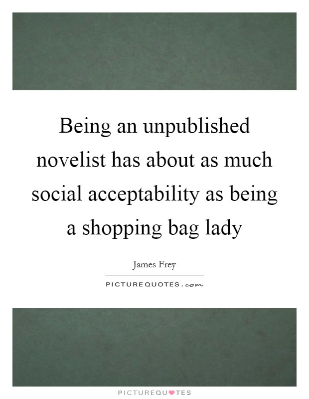 Being an unpublished novelist has about as much social acceptability as being a shopping bag lady Picture Quote #1