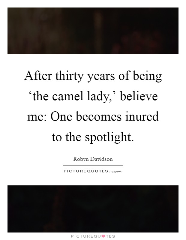 After thirty years of being 'the camel lady,' believe me: One becomes inured to the spotlight Picture Quote #1