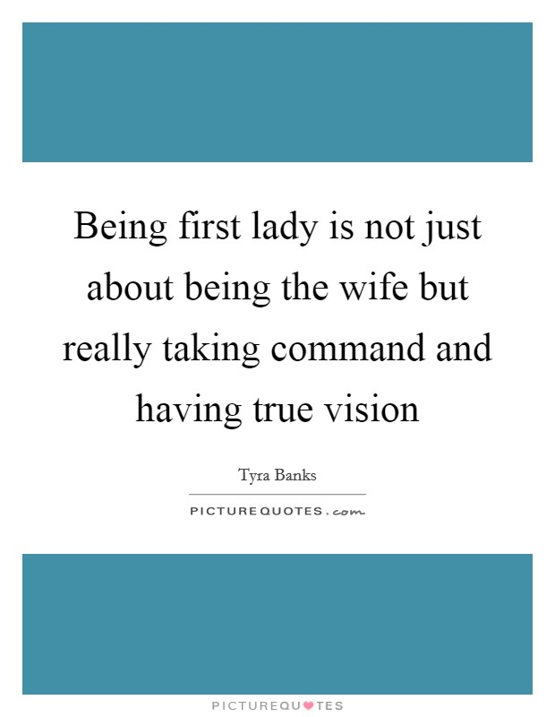 Being first lady is not just about being the wife but really taking command and having true vision Picture Quote #1