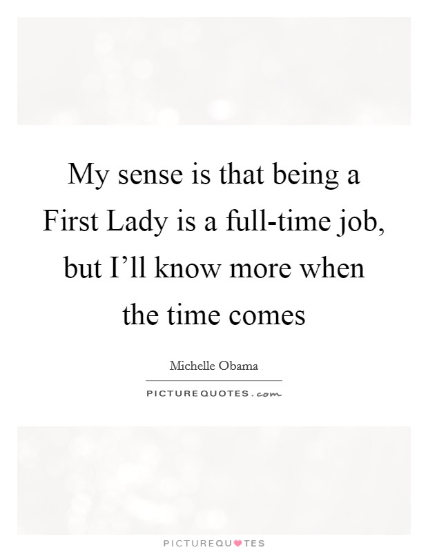 My sense is that being a First Lady is a full-time job, but I'll know more when the time comes Picture Quote #1