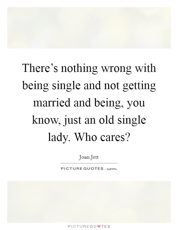 There's nothing wrong with being single and not getting married and being, you know, just an old single lady. Who cares? Picture Quote #1