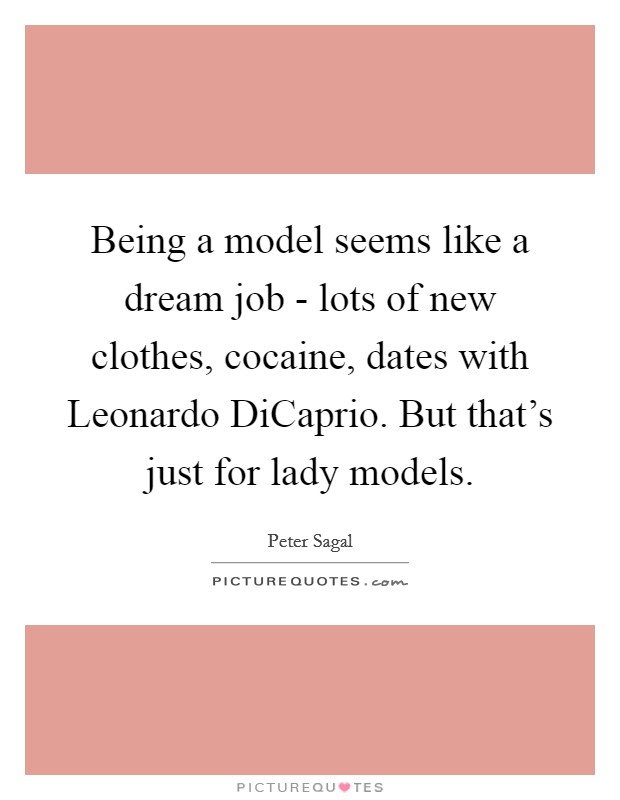 Being a model seems like a dream job - lots of new clothes, cocaine, dates with Leonardo DiCaprio. But that's just for lady models Picture Quote #1