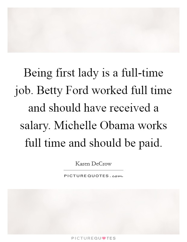 Being first lady is a full-time job. Betty Ford worked full time and should have received a salary. Michelle Obama works full time and should be paid Picture Quote #1