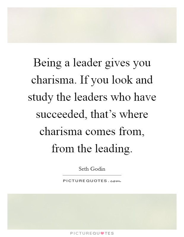 Being a leader gives you charisma. If you look and study the leaders who have succeeded, that's where charisma comes from, from the leading Picture Quote #1