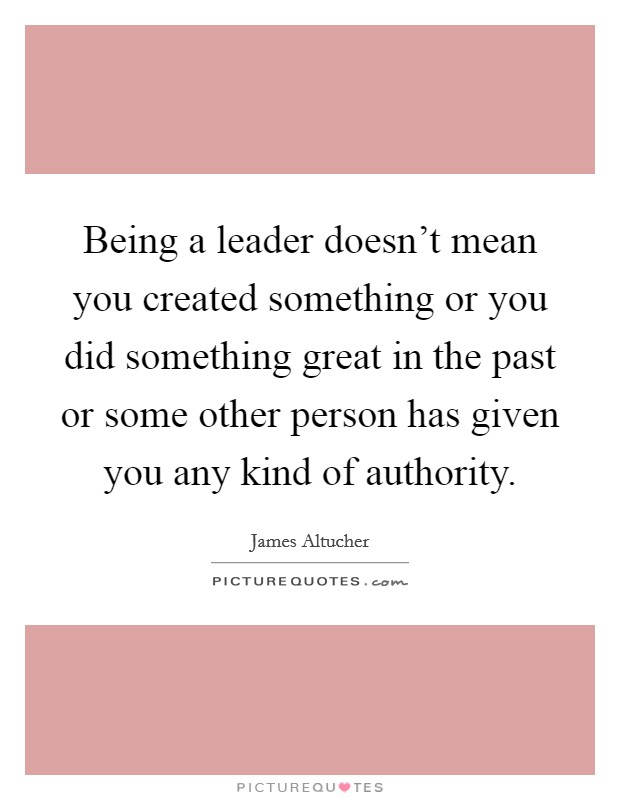 Being a leader doesn't mean you created something or you did something great in the past or some other person has given you any kind of authority Picture Quote #1