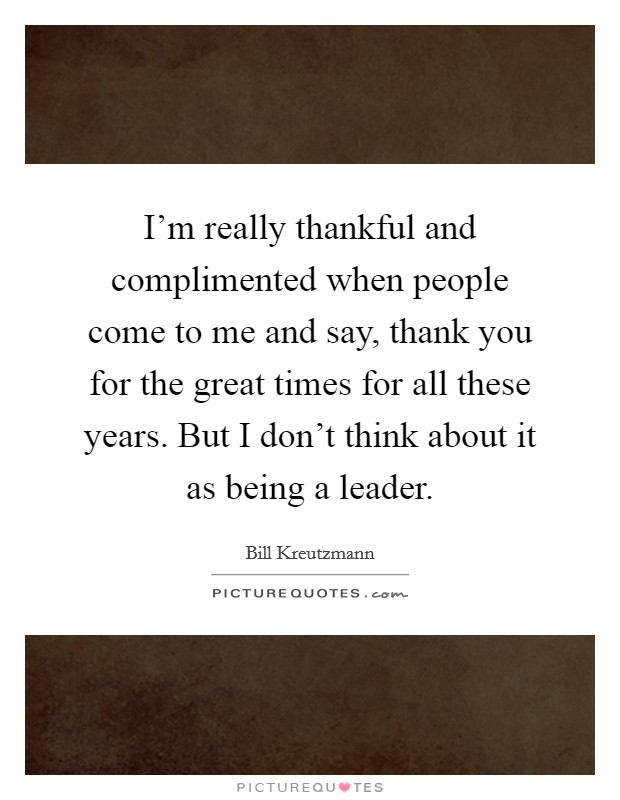 I'm really thankful and complimented when people come to me and say, thank you for the great times for all these years. But I don't think about it as being a leader Picture Quote #1