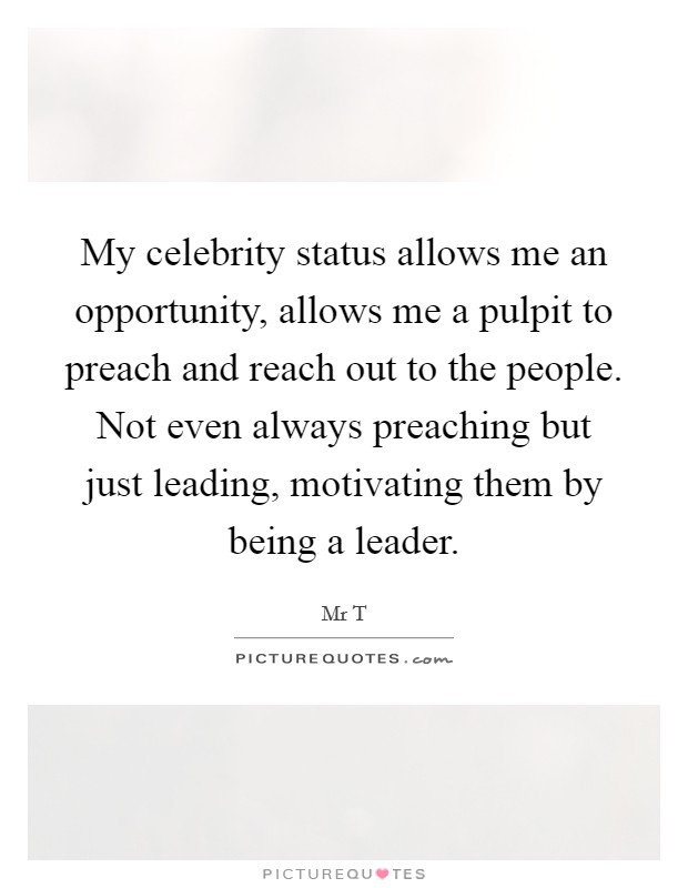 My celebrity status allows me an opportunity, allows me a pulpit to preach and reach out to the people. Not even always preaching but just leading, motivating them by being a leader Picture Quote #1