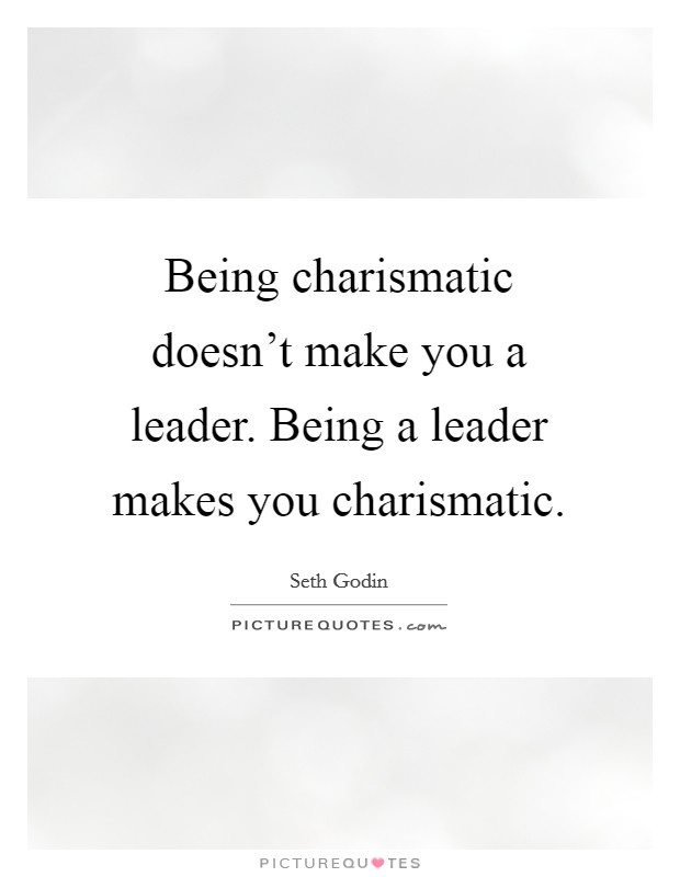 Being charismatic doesn't make you a leader. Being a leader makes you charismatic Picture Quote #1
