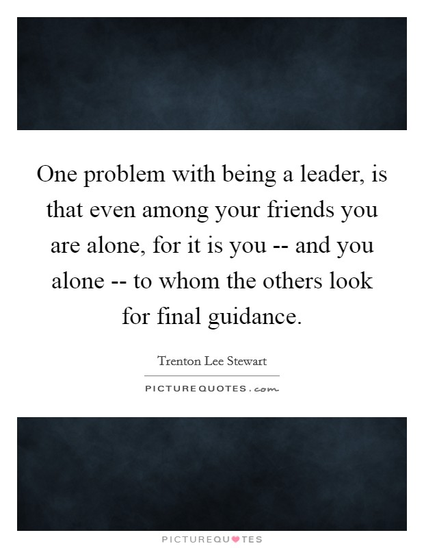 One problem with being a leader, is that even among your friends you are alone, for it is you -- and you alone -- to whom the others look for final guidance Picture Quote #1