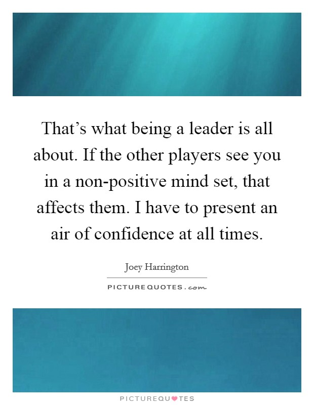That's what being a leader is all about. If the other players see you in a non-positive mind set, that affects them. I have to present an air of confidence at all times Picture Quote #1