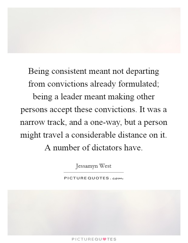 Being consistent meant not departing from convictions already formulated; being a leader meant making other persons accept these convictions. It was a narrow track, and a one-way, but a person might travel a considerable distance on it. A number of dictators have Picture Quote #1