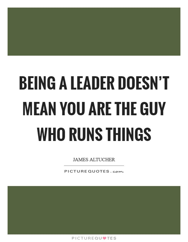 Being a leader doesn't mean you are the guy who runs things Picture Quote #1