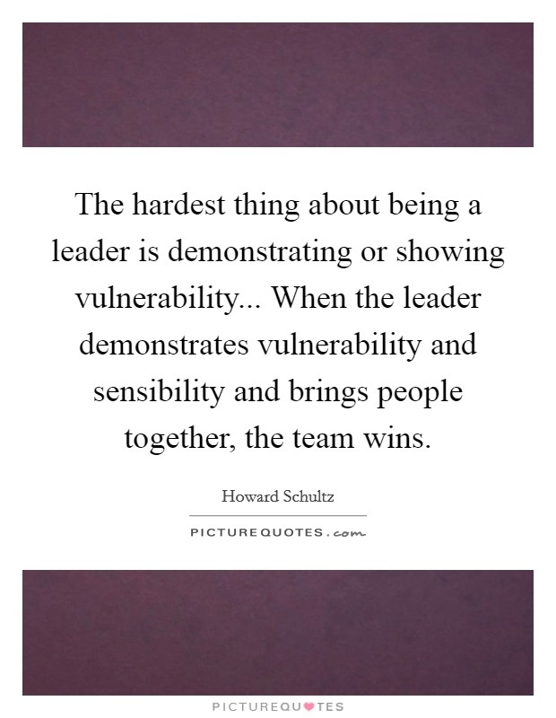 The hardest thing about being a leader is demonstrating or showing vulnerability... When the leader demonstrates vulnerability and sensibility and brings people together, the team wins Picture Quote #1