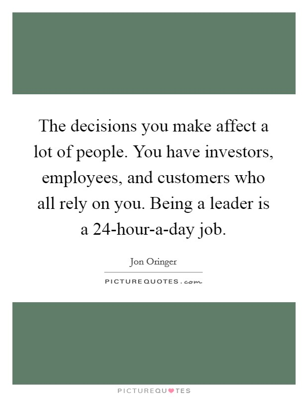 The decisions you make affect a lot of people. You have investors, employees, and customers who all rely on you. Being a leader is a 24-hour-a-day job Picture Quote #1