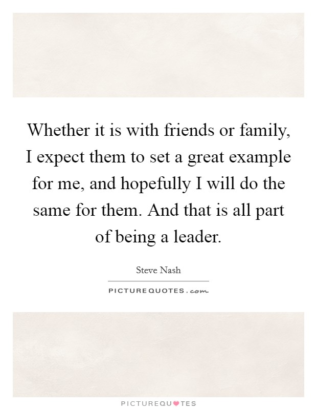Whether it is with friends or family, I expect them to set a great example for me, and hopefully I will do the same for them. And that is all part of being a leader Picture Quote #1