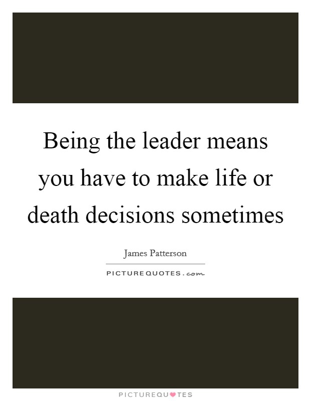 Being the leader means you have to make life or death decisions sometimes Picture Quote #1