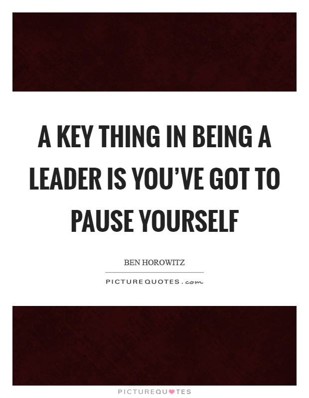 A key thing in being a leader is you've got to pause yourself Picture Quote #1