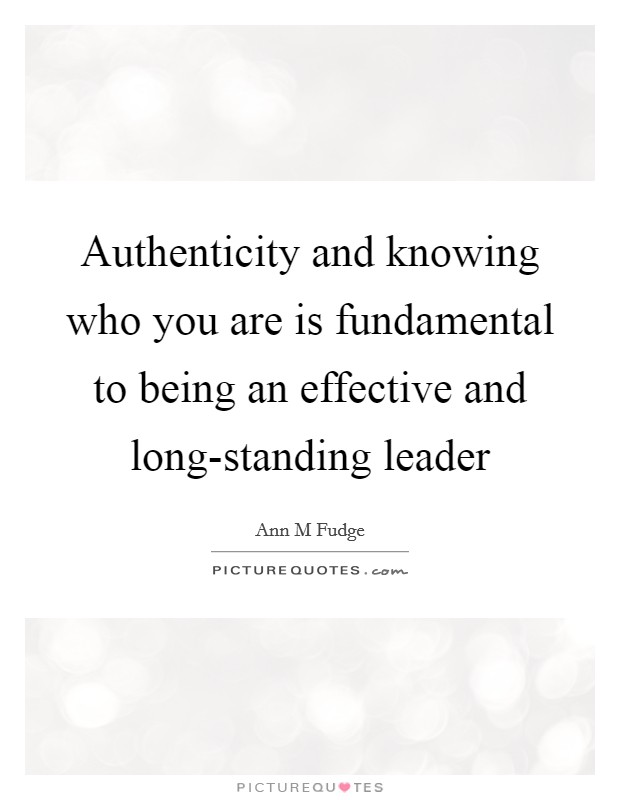 Authenticity and knowing who you are is fundamental to being an effective and long-standing leader Picture Quote #1