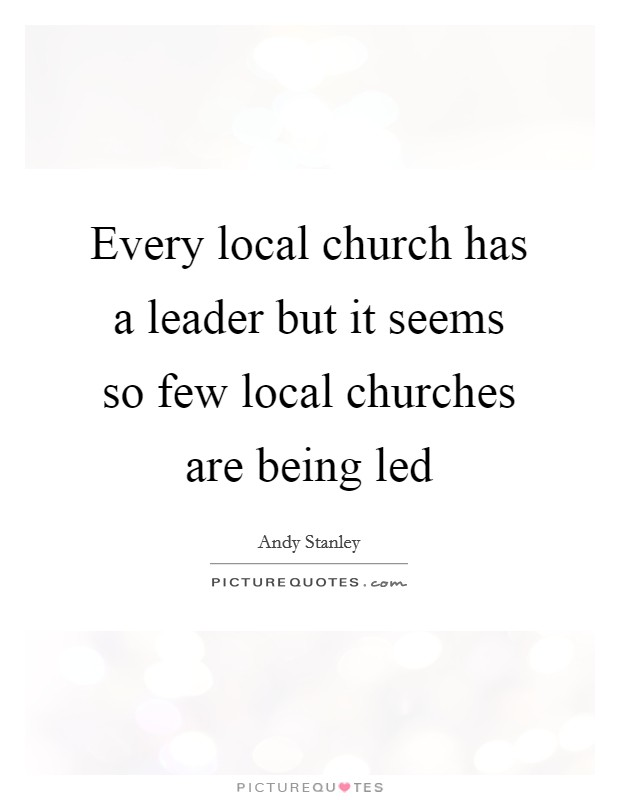 Every local church has a leader but it seems so few local churches are being led Picture Quote #1