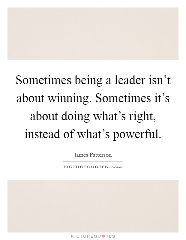 Sometimes being a leader isn't about winning. Sometimes it's about doing what's right, instead of what's powerful Picture Quote #1