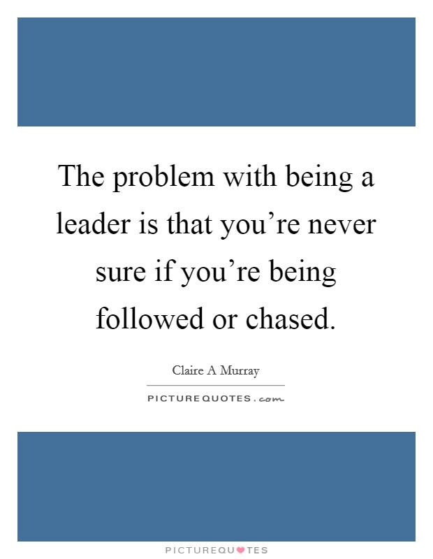 The problem with being a leader is that you're never sure if you're being followed or chased Picture Quote #1