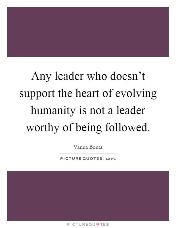 Any leader who doesn't support the heart of evolving humanity is not a leader worthy of being followed Picture Quote #1