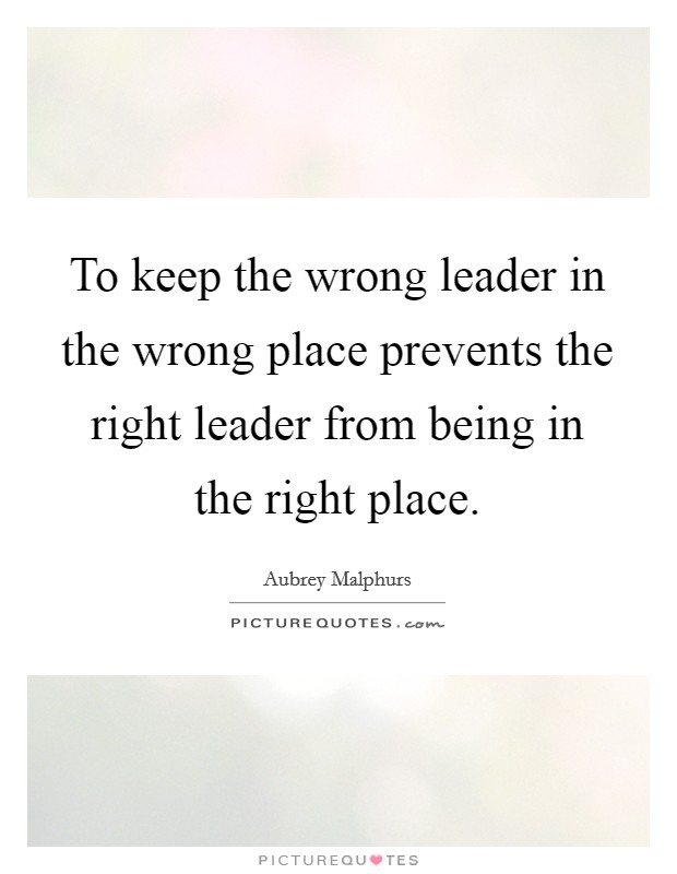 To keep the wrong leader in the wrong place prevents the right leader from being in the right place Picture Quote #1