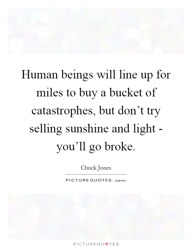 Human beings will line up for miles to buy a bucket of catastrophes, but don't try selling sunshine and light - you'll go broke. Picture Quote #1