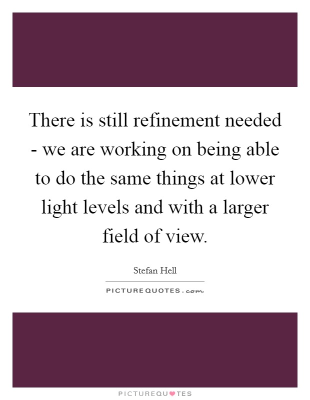 There is still refinement needed - we are working on being able to do the same things at lower light levels and with a larger field of view Picture Quote #1