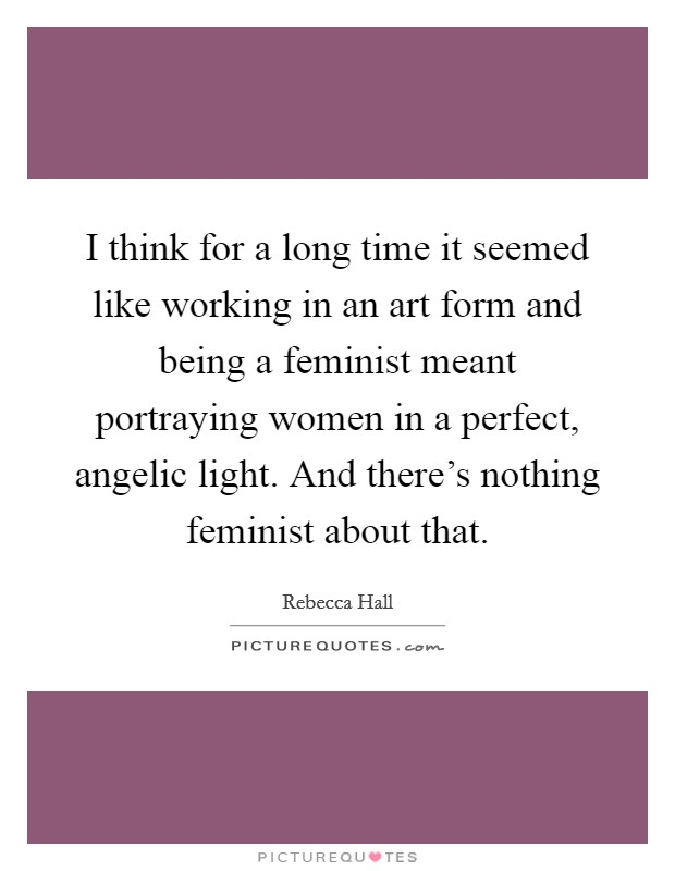 I think for a long time it seemed like working in an art form and being a feminist meant portraying women in a perfect, angelic light. And there's nothing feminist about that Picture Quote #1
