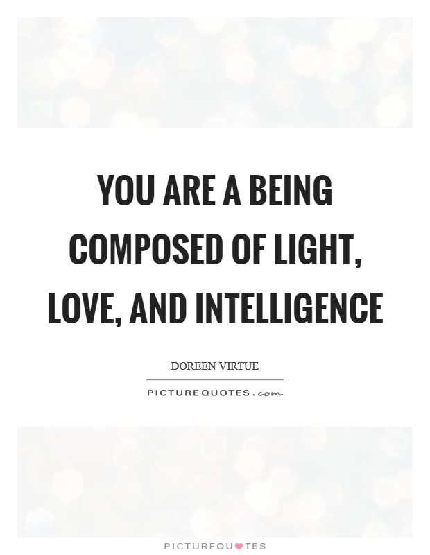 You are a being composed of light, love, and intelligence Picture Quote #1