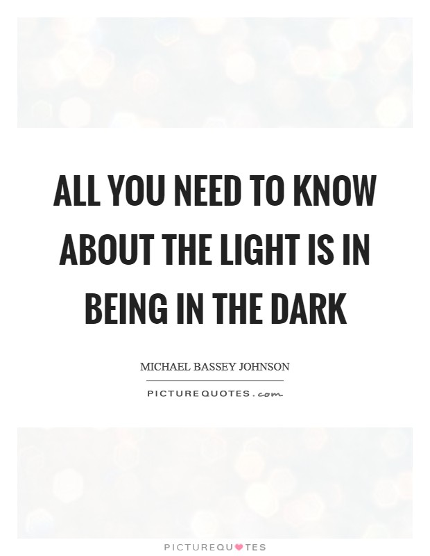 All you need to know about the light is in being in the dark Picture Quote #1