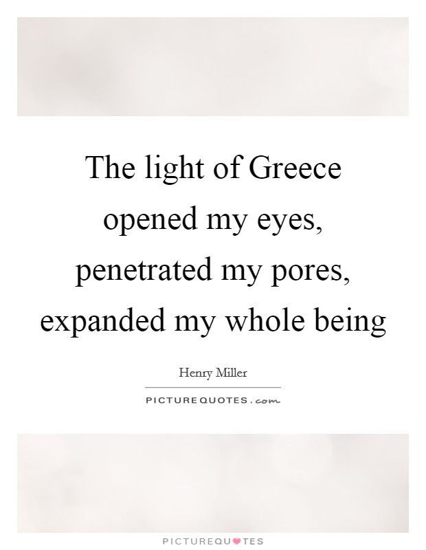 The light of Greece opened my eyes, penetrated my pores, expanded my whole being Picture Quote #1