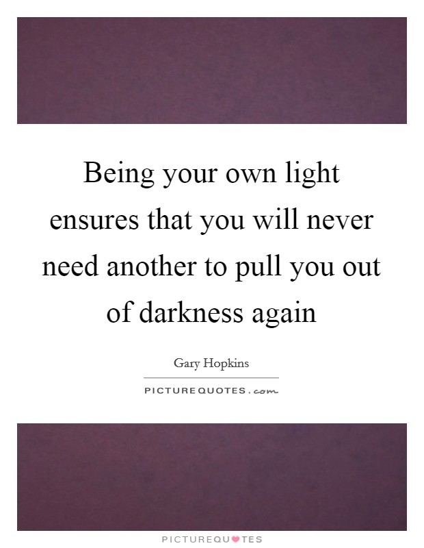 Being your own light ensures that you will never need another to pull you out of darkness again Picture Quote #1