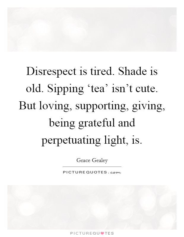 Disrespect is tired. Shade is old. Sipping 'tea' isn't cute. But loving, supporting, giving, being grateful and perpetuating light, is Picture Quote #1