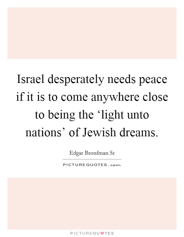 Israel desperately needs peace if it is to come anywhere close to being the 'light unto nations' of Jewish dreams Picture Quote #1