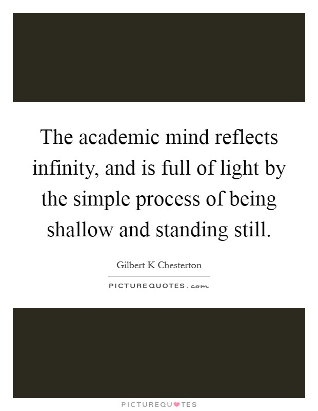 The academic mind reflects infinity, and is full of light by the simple process of being shallow and standing still Picture Quote #1