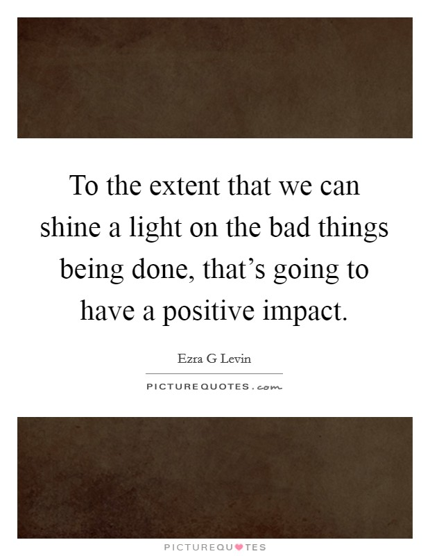 To the extent that we can shine a light on the bad things being done, that's going to have a positive impact Picture Quote #1