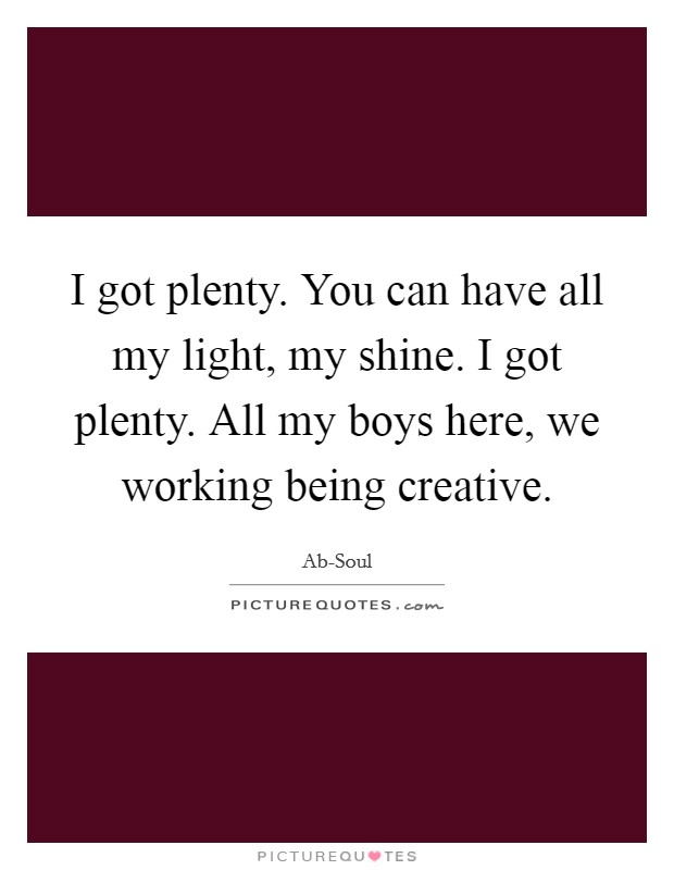 I got plenty. You can have all my light, my shine. I got plenty. All my boys here, we working being creative Picture Quote #1