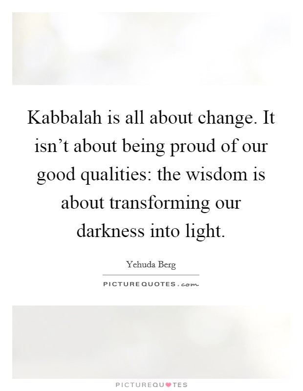 Kabbalah is all about change. It isn't about being proud of our good qualities: the wisdom is about transforming our darkness into light Picture Quote #1