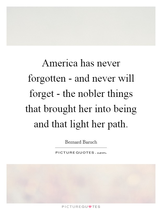 America has never forgotten - and never will forget - the nobler things that brought her into being and that light her path Picture Quote #1
