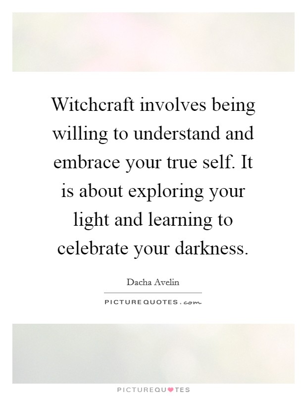 Witchcraft involves being willing to understand and embrace your true self. It is about exploring your light and learning to celebrate your darkness Picture Quote #1