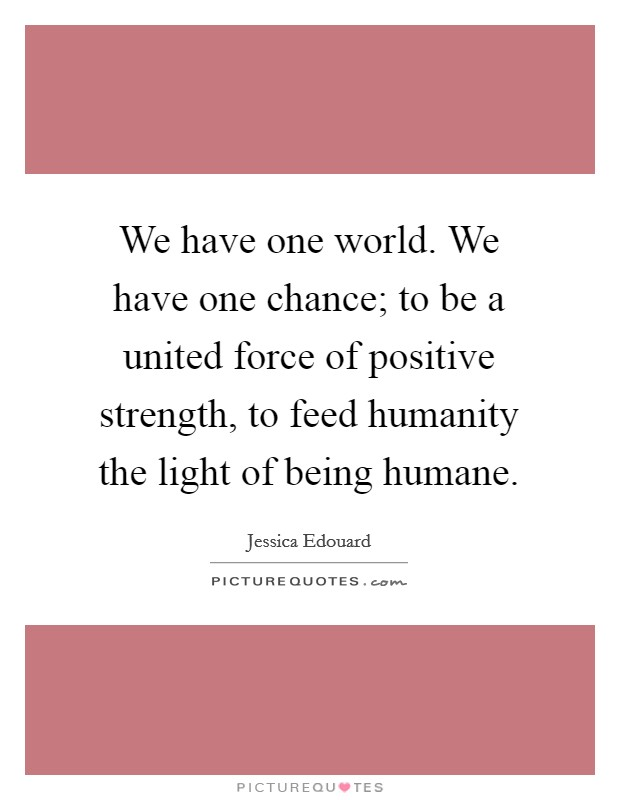 We have one world. We have one chance; to be a united force of positive strength, to feed humanity the light of being humane Picture Quote #1