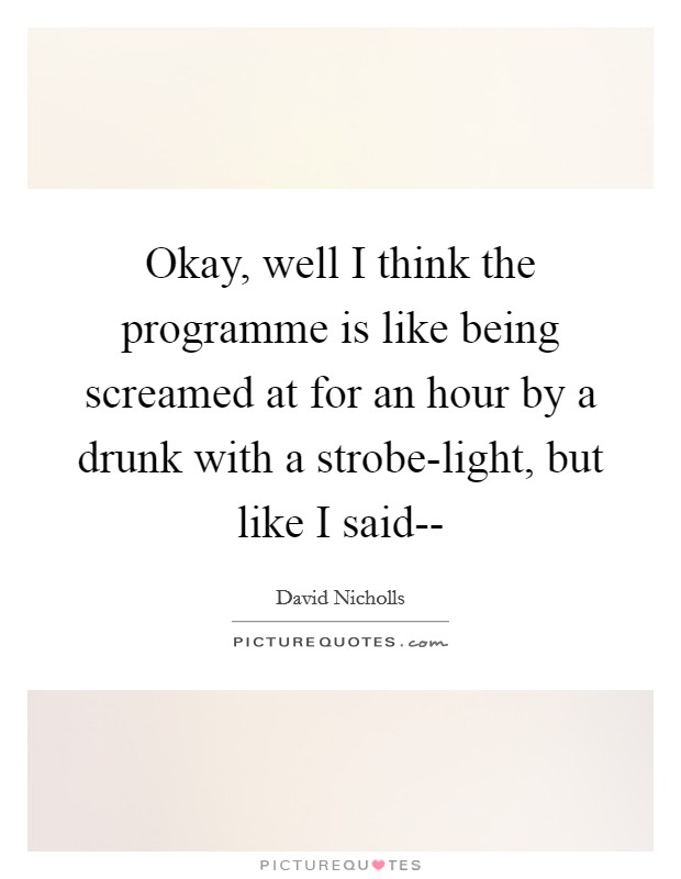 Okay, well I think the programme is like being screamed at for an hour by a drunk with a strobe-light, but like I said-- Picture Quote #1